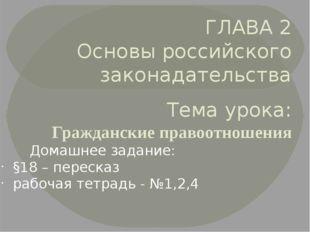 ГЛАВА 2 Основы российского законадательства Тема урока: Гражданские правоотно