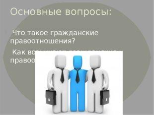 Основные вопросы: Что такое гражданские правоотношения? Как возникают граждан