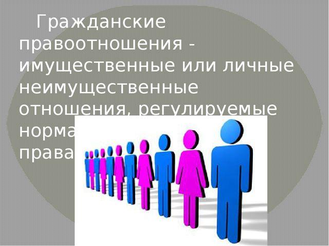 Гражданские правоотношения - имущественные или личные неимущественные отноше...