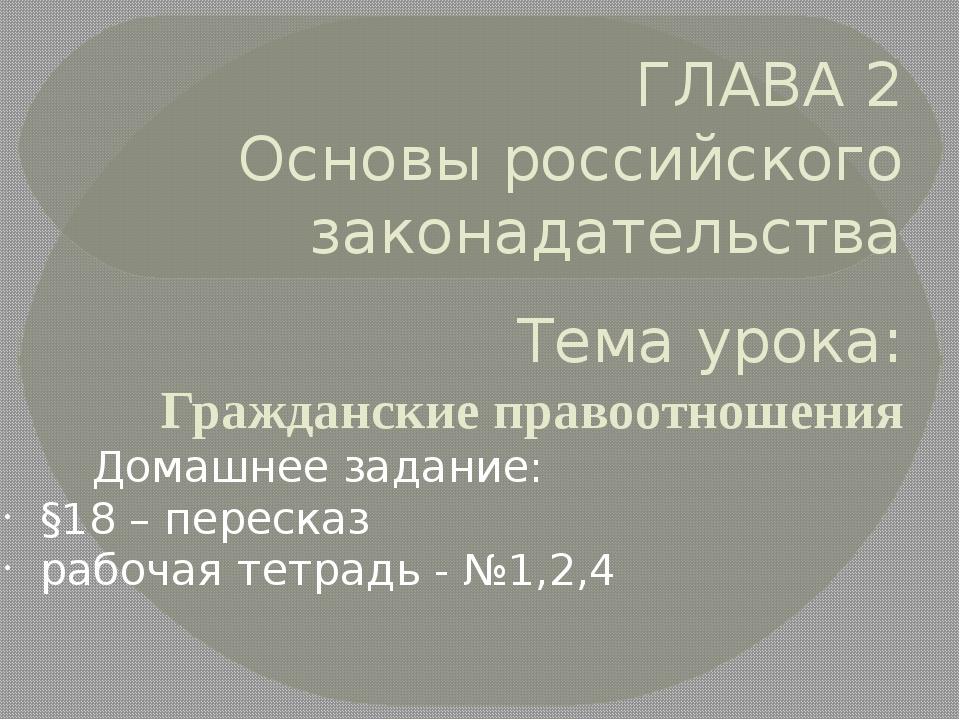 ГЛАВА 2 Основы российского законадательства Тема урока: Гражданские правоотно...