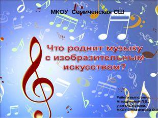 МКОУ Семиченская СШ Работа выполнена: Атарщиковой Л.В., учитель музыки, МКОУ