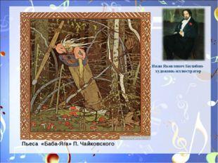 Иван Яковлевич Билибин- художник-иллюстратор Пьеса «Баба-Яга» П. Чайковского