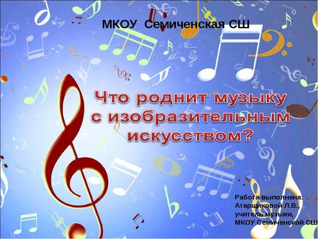 МКОУ Семиченская СШ Работа выполнена: Атарщиковой Л.В., учитель музыки, МКОУ...