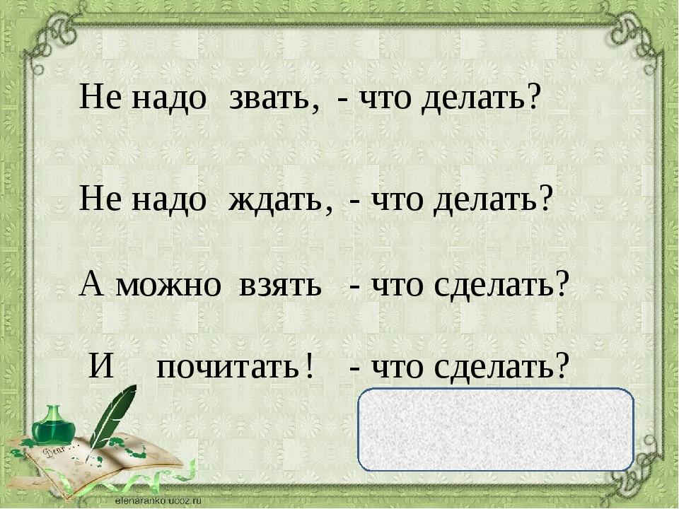 Не надо звать , Не надо ждать , А можно взять И почитать ! - что делать? - чт...