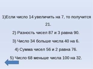 1)Если число 14 увеличить на 7, то получится 21. 2) Разность чисел 87 и 3 рав