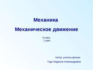 Механика Механическое движение Автор: учитель физики Тидэ Людмила Александров