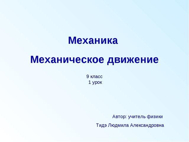Механика Механическое движение Автор: учитель физики Тидэ Людмила Александров...