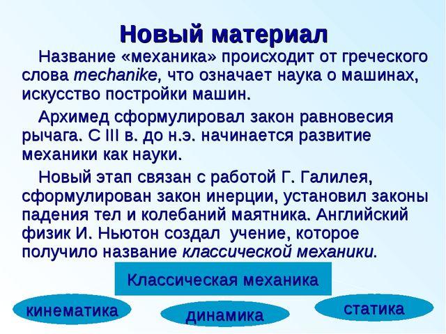 Новый материал Название «механика» происходит от греческого слова mechanike,...