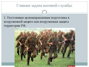 Главная задача военной службы: 1. Постоянная целенаправленная подготовка к во