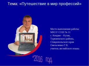 Тема: «Путешествие в мир профессий» Место выполнения работы: МКОУ СОШ № 11 с.