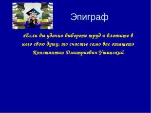 Эпиграф «Если вы удачно выберете труд и вложите в него свою душу, то счастье