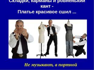Складки, карманы и ровненький кант - Платье красивое сшил ... Не музыкант, а