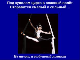 Под куполом цирка в опасный полёт Отправится смелый и сильный ... Не пилот, а