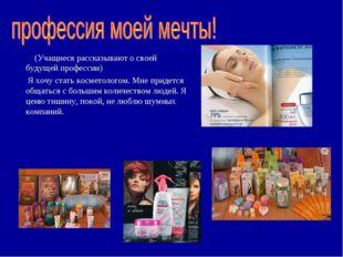 (Учащиеся рассказывают о своей будущей профессии) Я хочу стать косметологом.