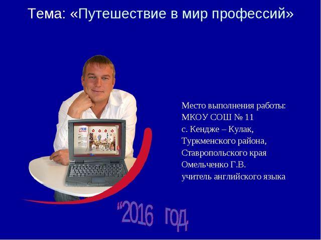 Тема: «Путешествие в мир профессий» Место выполнения работы: МКОУ СОШ № 11 с....