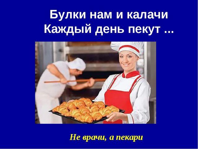 Булки нам и калачи Каждый день пекут ... Не врачи, а пекари