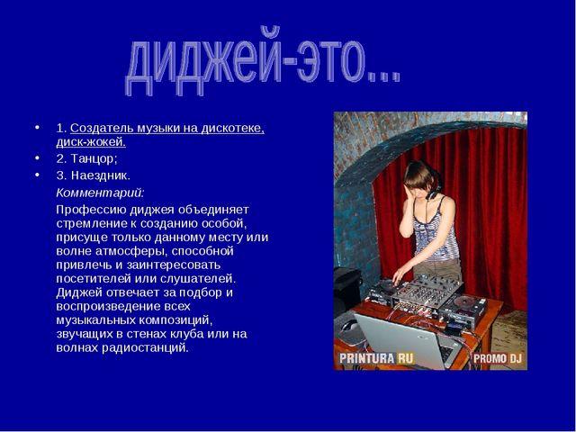 1. Создатель музыки на дискотеке, диск-жокей. 2. Танцор; 3. Наездник. Коммен...