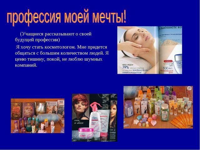 (Учащиеся рассказывают о своей будущей профессии) Я хочу стать косметологом....