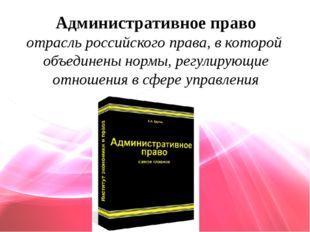 Административное право отрасль российского права, в которой объединены нормы