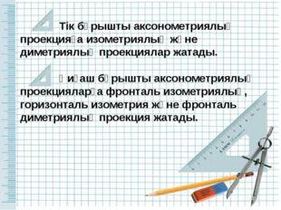 Тік бұрышты аксонометриялық проекцияға изометриялық және диметриялық проекци