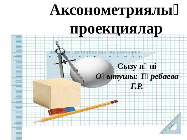 Аксонометриялық проекциялар Сызу пәні Оқытушы: Төребаева Г.Р.