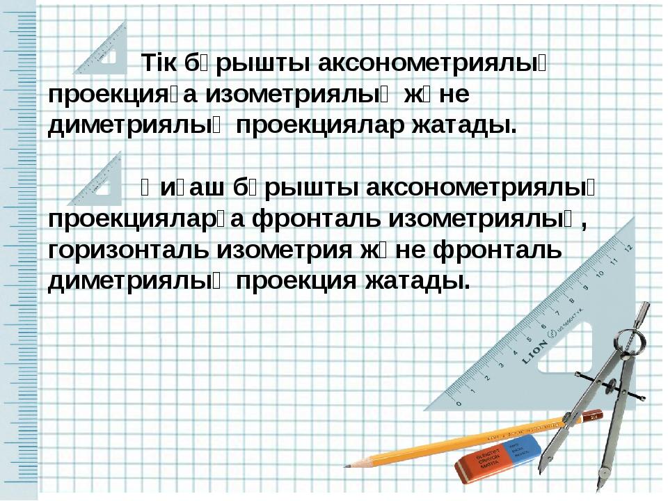 Тік бұрышты аксонометриялық проекцияға изометриялық және диметриялық проекци...