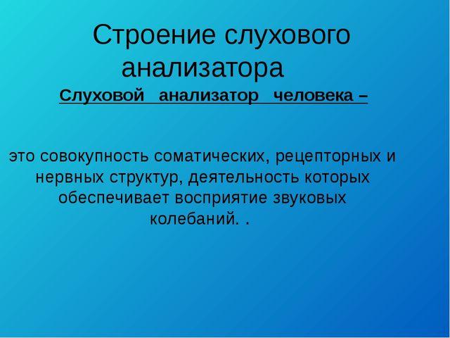 Строение слухового анализатора Cлуховой анализатор человека – это совокупнос...