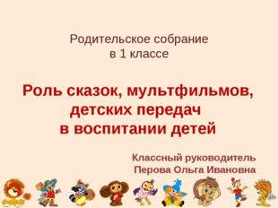 Родительское собрание в 1 классе Роль сказок, мультфильмов, детских передач в