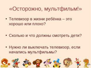 «Осторожно, мультфильм!» Телевизор в жизни ребёнка – это хорошо или плохо? Ск