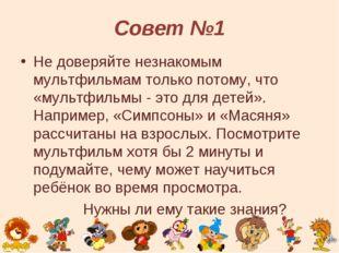Совет №1 Не доверяйте незнакомым мультфильмам только потому, что «мультфильмы