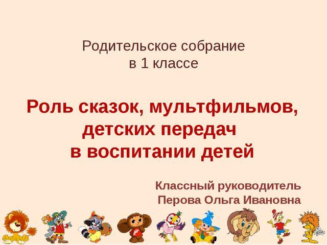 Родительское собрание в 1 классе Роль сказок, мультфильмов, детских передач в...