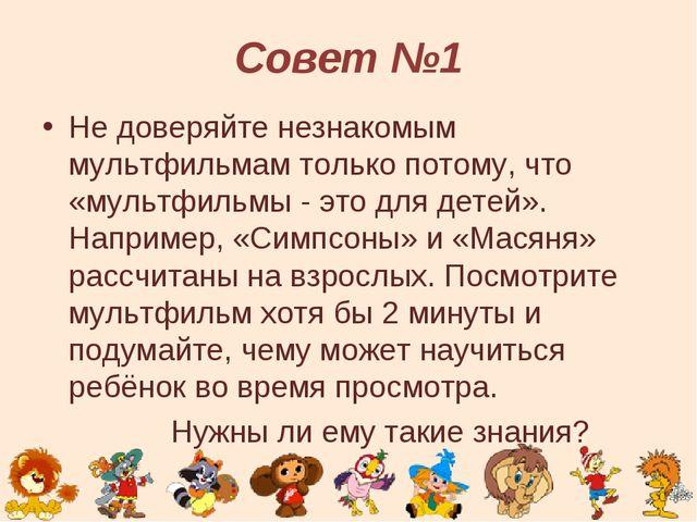 Совет №1 Не доверяйте незнакомым мультфильмам только потому, что «мультфильмы...