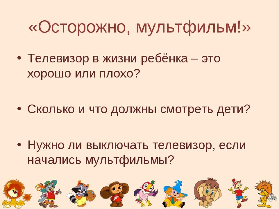 «Осторожно, мультфильм!» Телевизор в жизни ребёнка – это хорошо или плохо? Ск...