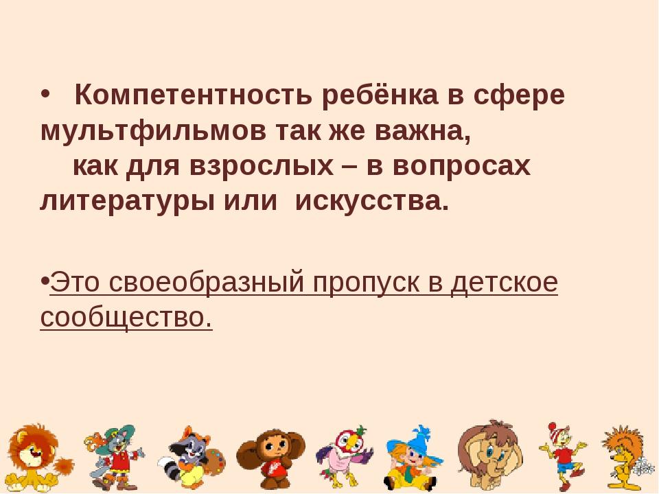 Компетентность ребёнка в сфере мультфильмов так же важна, как для взрослых –...