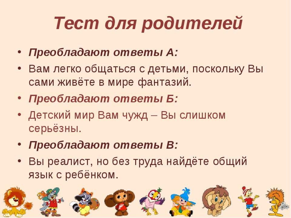 Тест для родителей Преобладают ответы А: Вам легко общаться с детьми, поскол...