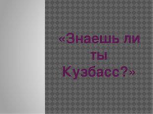 «Знаешь ли ты Кузбасс?»