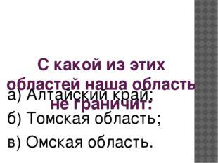С какой из этих областей наша область не граничит: а) Алтайский край; б) Томс