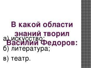 В какой области знаний творил Василий Федоров: а) искусство; б) литература; в