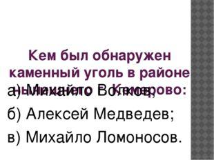 Кем был обнаружен каменный уголь в районе нынешнего г. Кемерово: а) Михайло В