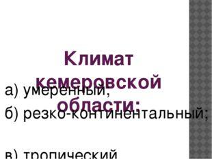 Климат кемеровской области: а) умеренный; б) резко-континентальный; в) тропич