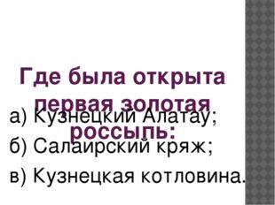 Где была открыта первая золотая россыпь: а) Кузнецкий Алатау; б) Салаирский к