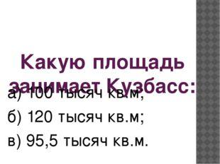 Какую площадь занимает Кузбасс: а) 100 тысяч кв.м; б) 120 тысяч кв.м; в) 95,5