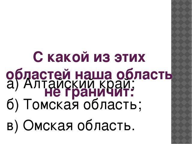 С какой из этих областей наша область не граничит: а) Алтайский край; б) Томс...