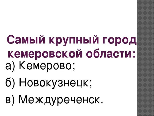 Самый крупный город кемеровской области: а) Кемерово; б) Новокузнецк; в) Межд...