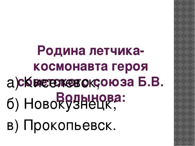 Родина летчика- космонавта героя советского союза Б.В. Волынова: а) Киселевск...