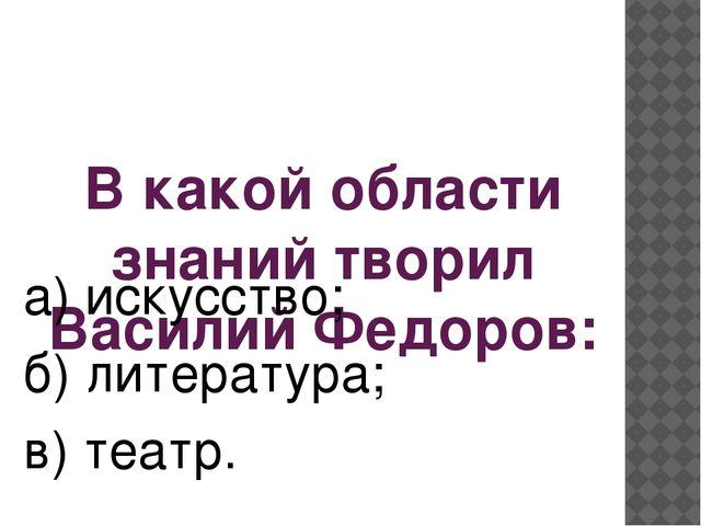 В какой области знаний творил Василий Федоров: а) искусство; б) литература; в...