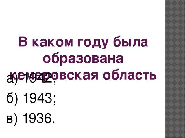 В каком году была образована кемеровская область а) 1942; б) 1943; в) 1936.