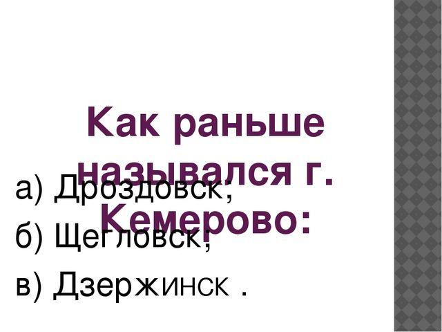 Как раньше назывался г. Кемерово: а) Дроздовск; б) Щегловск; в) ДзержИНСК .