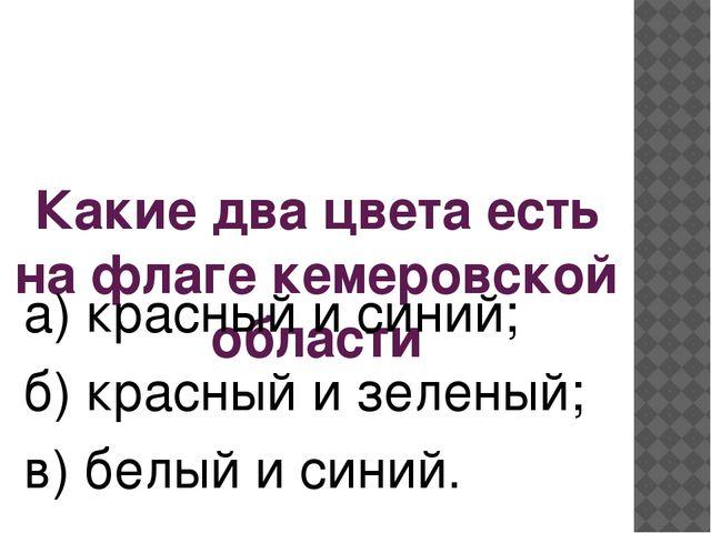Какие два цвета есть на флаге кемеровской области а) красный и синий; б) крас...
