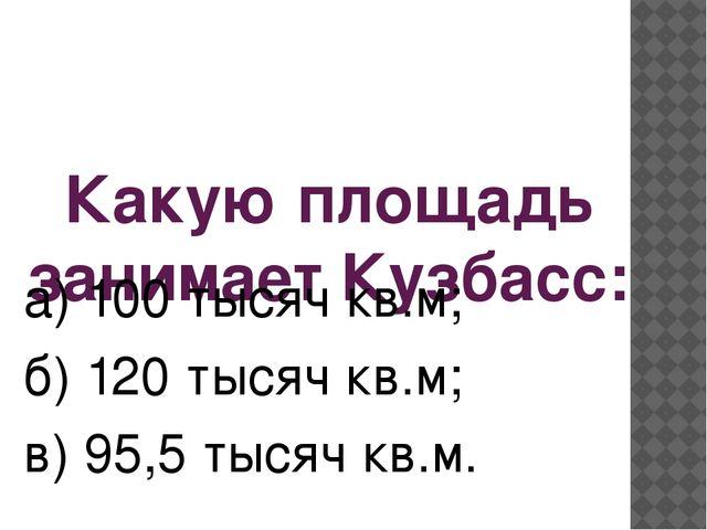 Какую площадь занимает Кузбасс: а) 100 тысяч кв.м; б) 120 тысяч кв.м; в) 95,5...